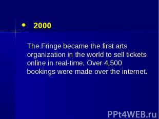 2000 2000 The Fringe became the first arts organization in the world to sell tic
