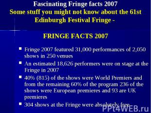 Fringe 2007 featured 31,000 performances of 2,050 shows in 250 venues Fringe 200