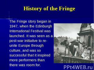 The Fringe story began in The Fringe story began in 1947, when the Edinburgh Int
