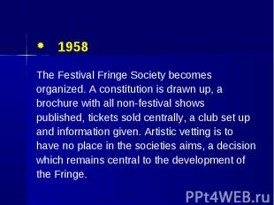 1958 1958 The Festival Fringe Society becomes organized. A constitution is drawn
