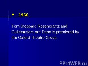 1966 1966 Tom Stoppard Rosencrantz and Guildenstern are Dead is premiered by the