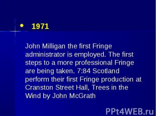 1971 1971 John Milligan the first Fringe administrator is employed. The first st