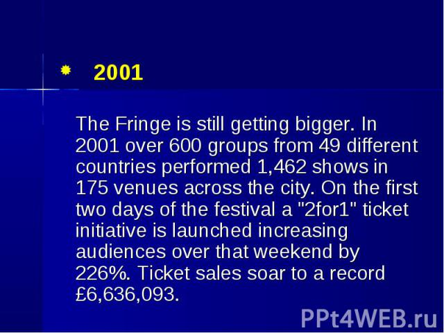 "2001 2001 The Fringe is still getting bigger. In 2001 over 600 groups from 49 different countries performed 1,462 shows in 175 venues across the city. On the first two days of the festival a ""2for1"" ticket initiative is launched increasing…"