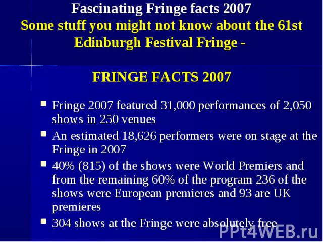 Fringe 2007 featured 31,000 performances of 2,050 shows in 250 venues Fringe 2007 featured 31,000 performances of 2,050 shows in 250 venues An estimated 18,626 performers were on stage at the Fringe in 2007 40% (815) of the shows were World Premiers…