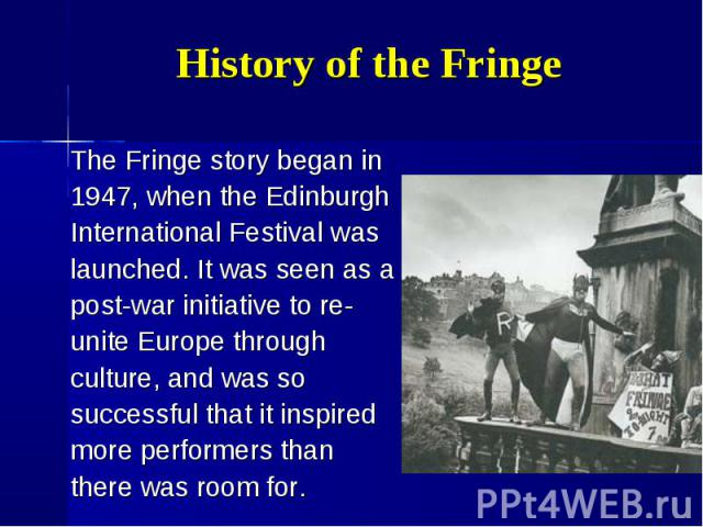 The Fringe story began in The Fringe story began in 1947, when the Edinburgh International Festival was launched. It was seen as a post-war initiative to re- unite Europe through culture, and was so successful that it inspired more performers than t…