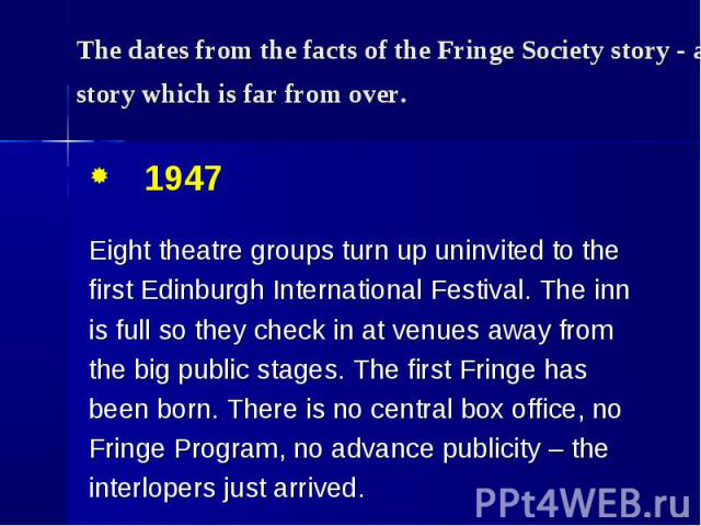 1947 1947 Eight theatre groups turn up uninvited to the first Edinburgh International Festival. The inn is full so they check in at venues away from the big public stages. The first Fringe has been born. There is no central box office, no Fringe Pro…