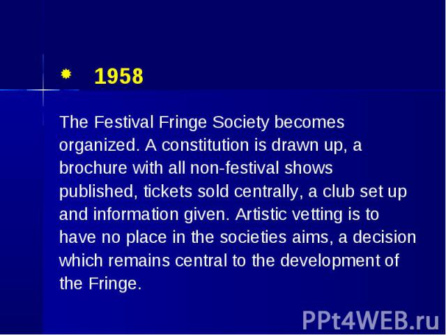 1958 1958 The Festival Fringe Society becomes organized. A constitution is drawn up, a brochure with all non-festival shows published, tickets sold centrally, a club set up and information given. Artistic vetting is to have no place in the societies…
