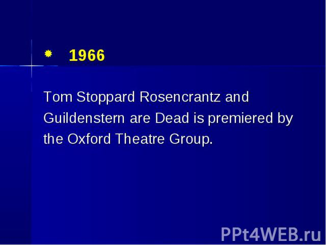 1966 1966 Tom Stoppard Rosencrantz and Guildenstern are Dead is premiered by the Oxford Theatre Group.