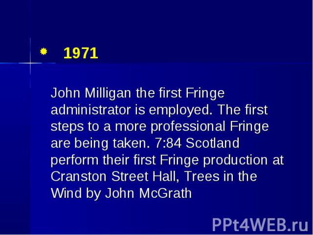 1971 1971 John Milligan the first Fringe administrator is employed. The first steps to a more professional Fringe are being taken. 7:84 Scotland perform their first Fringe production at Cranston Street Hall, Trees in the Wind by John McGrath