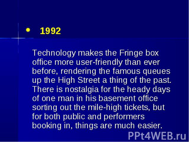 1992 1992 Technology makes the Fringe box office more user-friendly than ever before, rendering the famous queues up the High Street a thing of the past. There is nostalgia for the heady days of one man in his basement office sorting out the mile-hi…