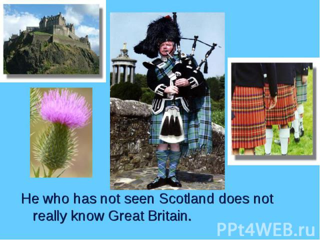 He who has not seen Scotland does not really know Great Britain. He who has not seen Scotland does not really know Great Britain.