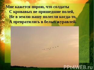 Мне кажется порою, что солдаты С кровавых не пришедшие полей, Не в землю нашу по