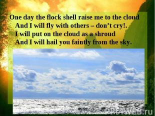 One day the flock shell raise me to the cloud And I will fly with others – don't