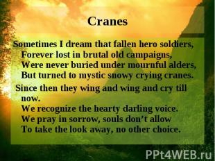 Cranes Sometimes I dream that fallen hero soldiers, Forever lost in brutal old c