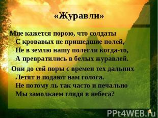 «Журавли» Мне кажется порою, что солдаты С кровавых не пришедшие полей, Не в зем