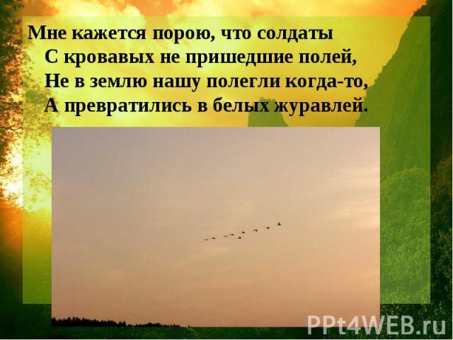 Мне кажется порою, что солдаты С кровавых не пришедшие полей, Не в землю нашу полегли когда-то, А превратились в белых журавлей.