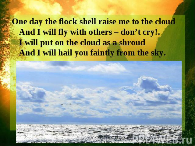 One day the flock shell raise me to the cloud And I will fly with others – don't cry!. I will put on the cloud as a shroud And I will hail you faintly from the sky.