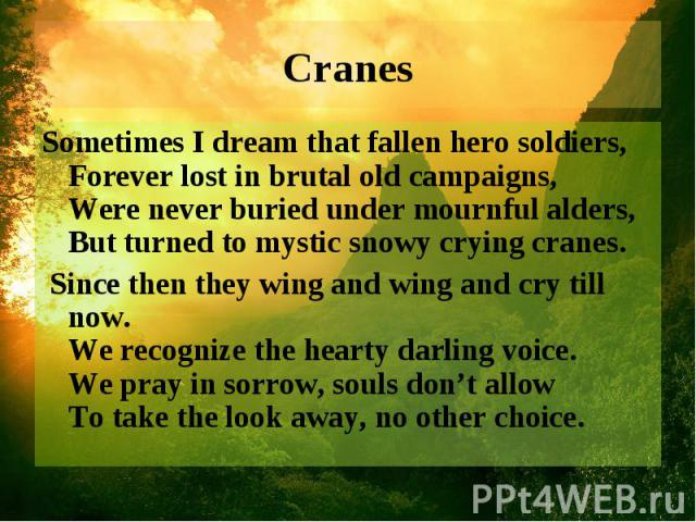 Cranes Sometimes I dream that fallen hero soldiers, Forever lost in brutal old campaigns, Were never buried under mournful alders, But turned to mystic snowy crying cranes. Since then they wing and wing and cry till now. We recognize the hearty darl…