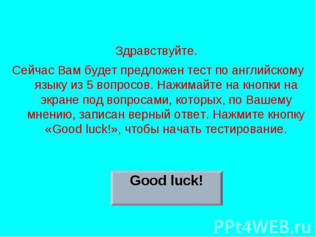 Здравствуйте. Сейчас Вам будет предложен тест по английскому языку из 5 вопросов. Нажимайте на кнопки на экране под вопросами, которых, по Вашему мнению, записан верный ответ. Нажмите кнопку «Good luck!», чтобы начать тестирование.