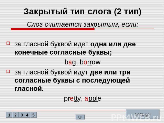 Закрытый тип слога (2 тип) Слог считается закрытым, если: за гласной буквой идет одна или две конечные согласные буквы; bag, borrow за гласной буквой идут две или три согласные буквы с последующей гласной. pretty, apple