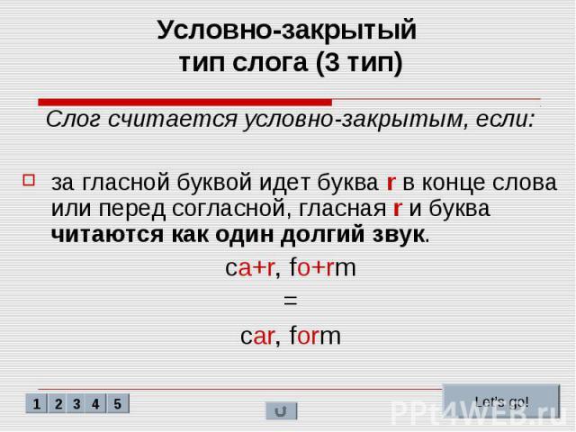 Условно-закрытый тип слога (3 тип) Слог считается условно-закрытым, если: за гласной буквой идет буква r в конце слова или перед согласной, гласная r и буква читаются как один долгий звук. ca+r, fo+rm = car, form