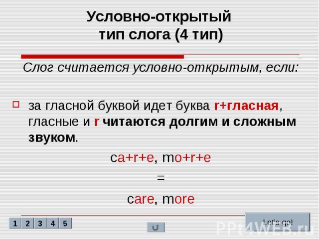 Условно-открытый тип слога (4 тип) Слог считается условно-открытым, если: за гласной буквой идет буква r+гласная, гласные и r читаются долгим и сложным звуком. ca+r+e, mo+r+e = care, more