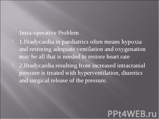 Intra-operative Problem Intra-operative Problem 1.Bradycardia in paediatrics often means hypoxia and restoring adequate ventilation and oxygenation may be all that is needed to restore heart rate 2.Bradycardia resulting from increased intracranial p…