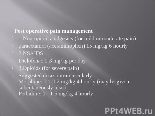 Post operative pain management Post operative pain management 1.Non-opioid analgesics (for mild or moderate pain) paracetamol (acetaminophen) 15 mg/kg 6 hourly 2.NSAIDS Diclofenac 1-3 mg/kg per day 3.Opioids (for severe pain) Suggested doses intramu…