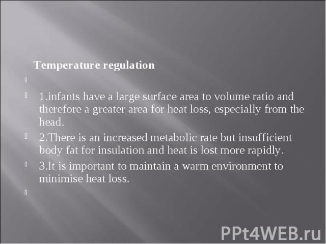Temperature regulation Temperature regulation  1.infants have a large surface area to volume ratio and therefore a greater area for heat loss, especially from the head. 2.There is an increased metabolic rate but insufficient body fat for insul…