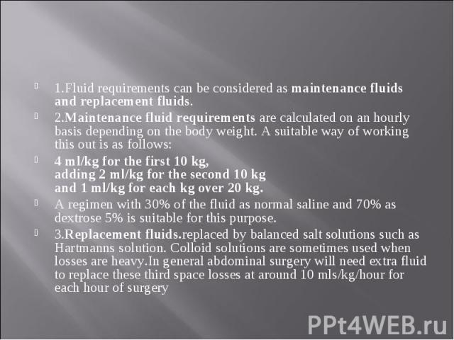 1.Fluid requirements can be considered as maintenance fluids and replacement fluids. 1.Fluid requirements can be considered as maintenance fluids and replacement fluids. 2.Maintenance fluid requirements are calculated on an hourly basis depending on…