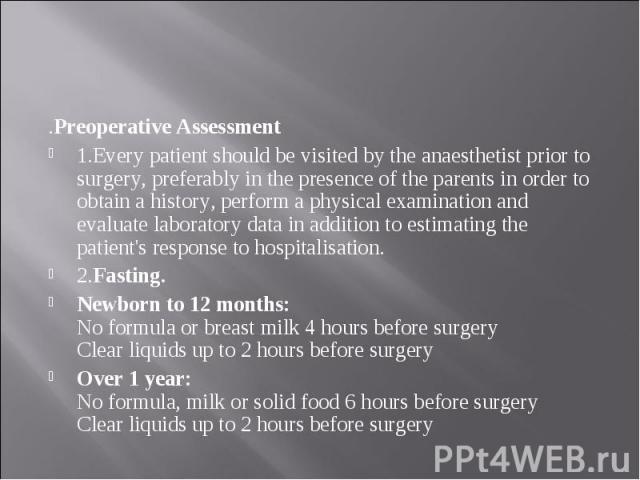 .Preoperative Assessment .Preoperative Assessment 1.Every patient should be visited by the anaesthetist prior to surgery, preferably in the presence of the parents in order to obtain a history, perform a physical examination and evaluate laboratory …