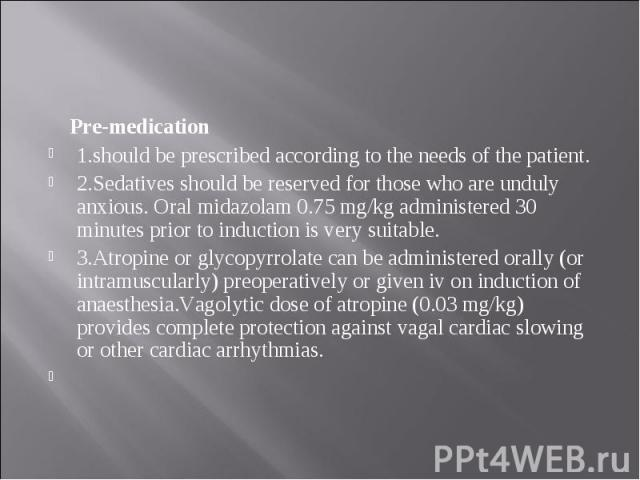 Pre-medication Pre-medication 1.should be prescribed according to the needs of the patient. 2.Sedatives should be reserved for those who are unduly anxious. Oral midazolam 0.75 mg/kg administered 30 minutes prior to induction is very suitable. 3.Atr…