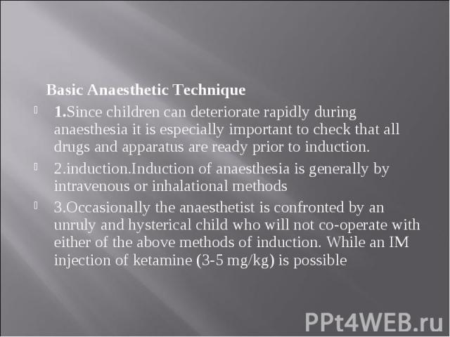 Basic Anaesthetic Technique Basic Anaesthetic Technique 1.Since children can deteriorate rapidly during anaesthesia it is especially important to check that all drugs and apparatus are ready prior to induction. 2.induction.Induction of anaesthesia i…