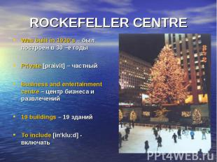 ROCKEFELLER CENTRE Was built in 1930's – был построен в 30 –е годы Private [prai