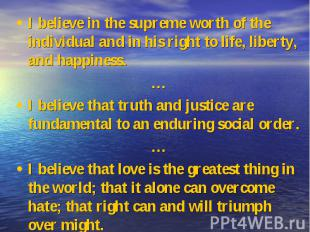 I believe in the supreme worth of the individual and in his right to life, liber