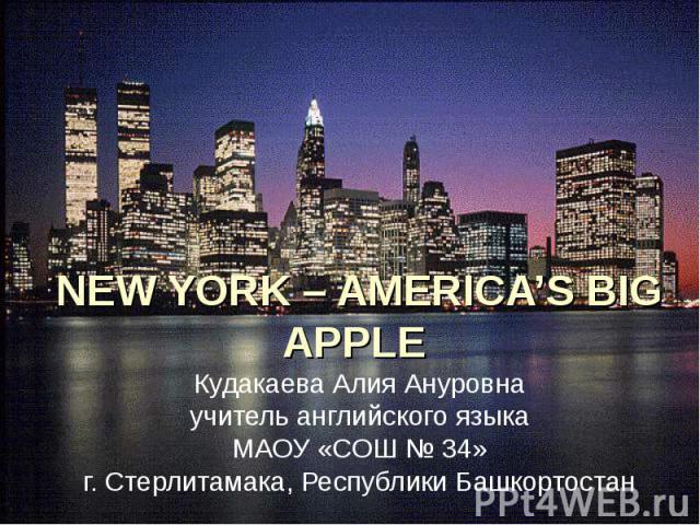 NEW YORK – AMERICA'S BIG APPLE Кудакаева Алия Ануровна учитель английского языка МАОУ «СОШ № 34» г. Стерлитамака, Республики Башкортостан