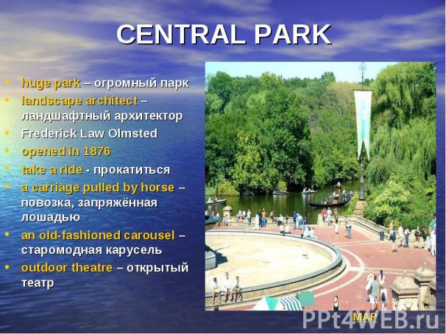 CENTRAL PARK huge park – огромный парк landscape architect – ландшафтный архитектор Frederick Law Olmsted opened in 1876 take a ride - прокатиться a carriage pulled by horse – повозка, запряжённая лошадью an old-fashioned carousel – старомодная кару…