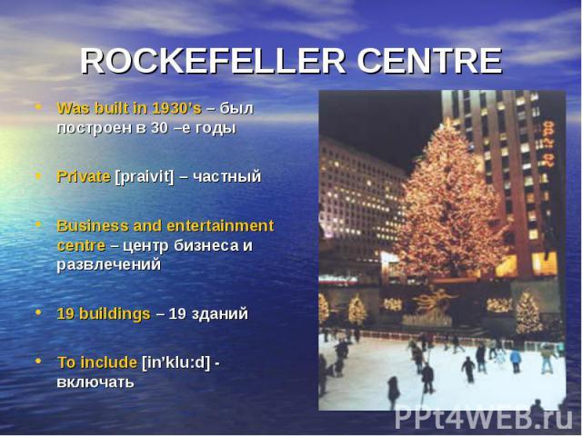 ROCKEFELLER CENTRE Was built in 1930's – был построен в 30 –е годы Private [praivit] – частный Business and entertainment centre – центр бизнеса и развлечений 19 buildings – 19 зданий To include [in'klu:d] - включать