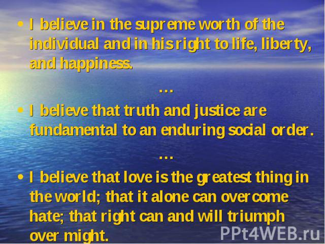 I believe in the supreme worth of the individual and in his right to life, liberty, and happiness. I believe in the supreme worth of the individual and in his right to life, liberty, and happiness. … I believe that truth and justice are fundamental …