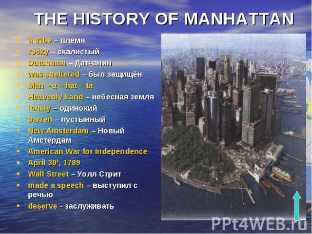 THE HISTORY OF MANHATTAN a tribe – племя rocky – скалистый Dutchman – Датчанин was sheltered – был защищён Man – a – hat – ta Heavenly Land – небесная земля lonely – одинокий barren – пустынный New Amsterdam – Новый Амстердам American War for Indepe…