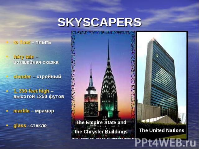 SKYSCAPERS to float – плыть fairy tale – волшебная сказка slender – стройный 1, 250 feet high – высотой 1250 футов marble – мрамор glass - стекло