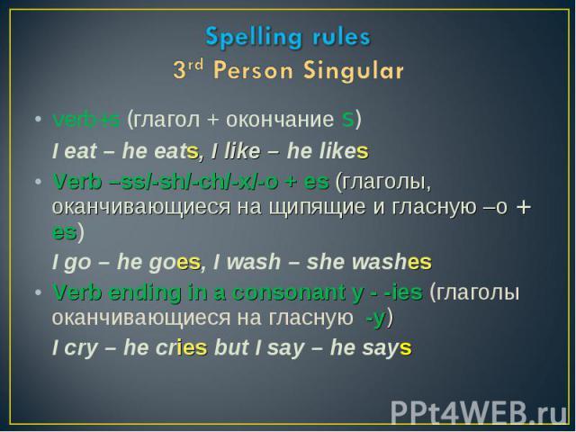 verb+s (глагол + окончание s) verb+s (глагол + окончание s) I eat – he eats, I like – he likes Verb –ss/-sh/-ch/-x/-o + es (глаголы, оканчивающиеся на щипящие и гласную –о + es) I go – he goes, I wash – she washes Verb ending in a consonant y - -ies…