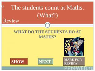 WHAT DO THE STUDENTS DO AT MATHS? WHAT DO THE STUDENTS DO AT MATHS?