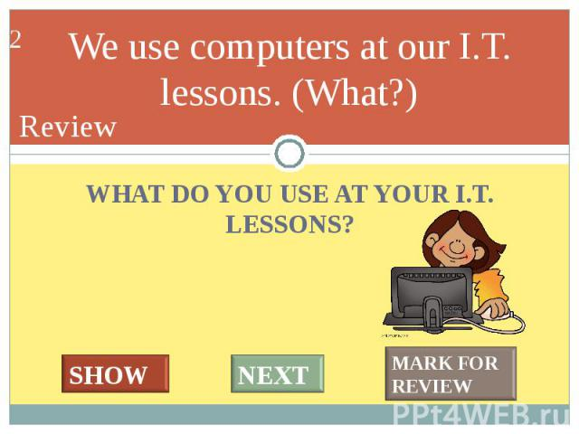 WHAT DO YOU USE AT YOUR I.T. LESSONS? WHAT DO YOU USE AT YOUR I.T. LESSONS?