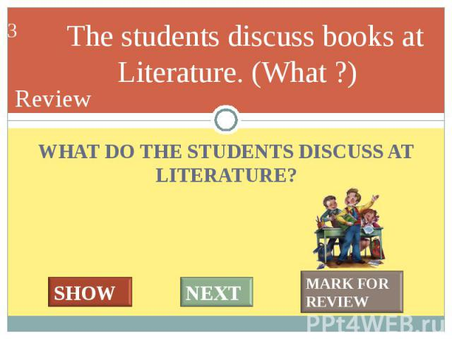 WHAT DO THE STUDENTS DISCUSS AT LITERATURE? WHAT DO THE STUDENTS DISCUSS AT LITERATURE?