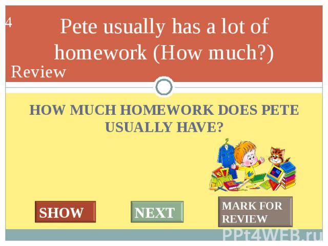 HOW MUCH HOMEWORK DOES PETE USUALLY HAVE? HOW MUCH HOMEWORK DOES PETE USUALLY HAVE?