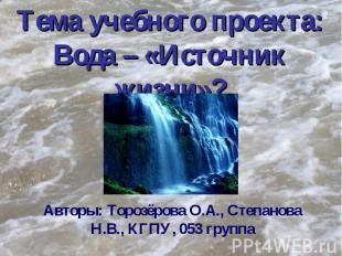 Тема учебного проекта: Вода – «Источник жизни»? Авторы: Торозёрова О.А., Степано