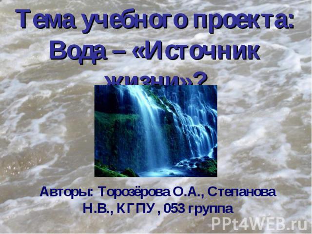 Тема учебного проекта: Вода – «Источник жизни»? Авторы: Торозёрова О.А., Степанова Н.В., КГПУ, 053 группа
