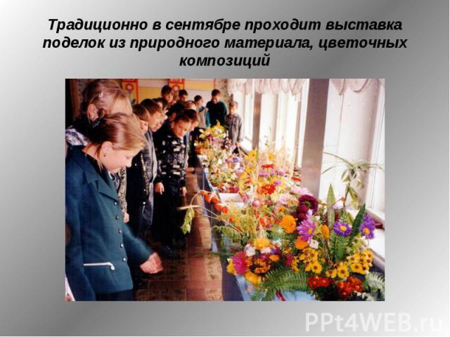 Традиционно в сентябре проходит выставка поделок из природного материала, цветочных композиций