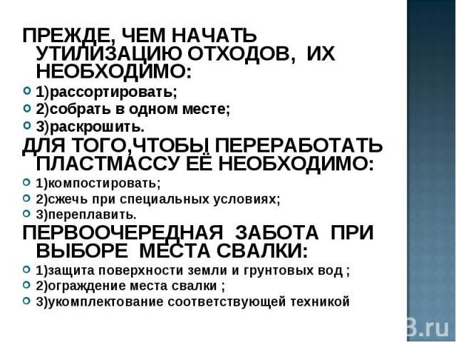 ПРЕЖДЕ, ЧЕМ НАЧАТЬ УТИЛИЗАЦИЮ ОТХОДОВ, ИХ НЕОБХОДИМО: ПРЕЖДЕ, ЧЕМ НАЧАТЬ УТИЛИЗАЦИЮ ОТХОДОВ, ИХ НЕОБХОДИМО: 1)рассортировать; 2)собрать в одном месте; 3)раскрошить. ДЛЯ ТОГО,ЧТОБЫ ПЕРЕРАБОТАТЬ ПЛАСТМАССУ ЕЁ НЕОБХОДИМО: 1)компостировать; 2)сжечь при …